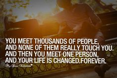 You meet thousands of people and none of them really touch you. And then you meet one person, and your life is changed. Forever.
