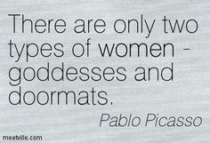 There are only two types of women-goddesses and doormats.