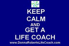 Keep Calm and Get a Life Coach www.DonnaRobertsLifeCoach.com