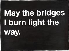 """May the bridges I burn, light the way."" May the bridges I choose not to cross fall beneath the water."