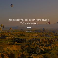 Nikdy nedovol, aby strach rozhodoval o tvé budoucnosti. Pomes, Carpe Diem, Better Life, Motto, Need To Know, Personal Development, Quotations, Motivational Quotes, Places To Visit