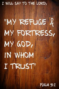 God as refuge & fortress. Can we honestly say that we say this?