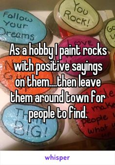 As a hobby I paint rocks with positive sayings on them....then leave them around town for people to find.