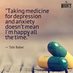 """quote by Tabi Baker: Taking medication for depression and anxiety doesn't mean I'm happy all the time."""""""