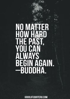 """ NO MATTER HOW HARD THE PAST, YOU CAN ALWAYS BEGIN AGAIN""-BUDDHA"