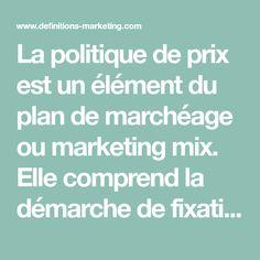 La politique de prix est un élément du plan de marchéage ou marketing mix. Elle comprend la démarche de fixation d'un prix pour un produit ou celle... Marketing, Fixation