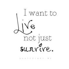 ❤ I want to live, not just survive.