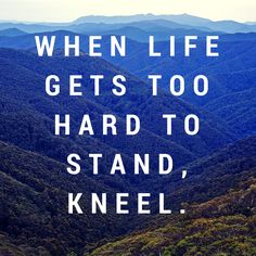 When life gets too hard to stand, kneel. #agree