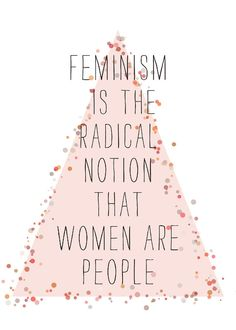 """Feminism is the radical notion that women are people."" #feminism"