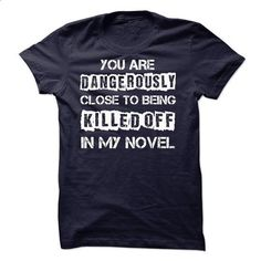 You are dangerously close to being killed off in my novel!!! - #best t shirts #blue hoodie. SIMILAR ITEMS => https://www.sunfrog.com/Funny/You-are-dangerously-close-to-being-killed-off-in-my-novel.html?60505