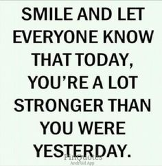 Smile. and let. everyone. know that today, You're. a lot stronger than you were yesterday