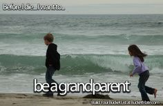 Before I die, I will...Be a Grandparent