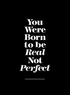 You were born to be real not perfect.