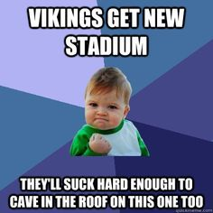 Vikings get new stadium They'll suck hard enough to cave in the roof on this one too