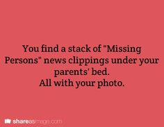 You find a stack of Missing Persons news clippings under your parents' bed. All with your photo.: