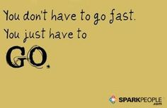 You don't have to go fast. You just have to go. via @SparkPeople