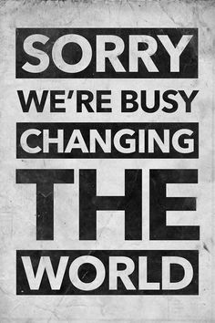 Sorry we're busy changing the world... #Inspirational #Quotes @Candidman