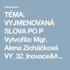 TÉMA: VYJMENOVANÁ SLOVA PO P Vytvořila: Mgr. Alena Zicháčková VY_32_Inovace/8_464 Datum: ppt stáhnout