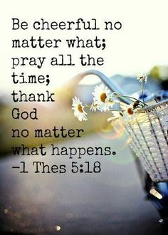 1 Thessalonians 5:18   - Be cheerful no matter what; pray all the time; thank God no matter what happens.