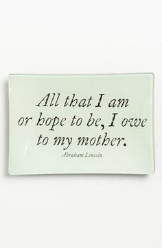 ''All that I am or hope to be, I owe to my mother.''