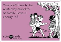 You don't have to be related by blood to be family. Love is enough.