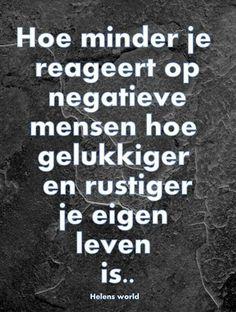 """""""Hoe minder je reageert op negatieve mensen, hoe gelukkiger en rustiger je eigen leven is."""""""