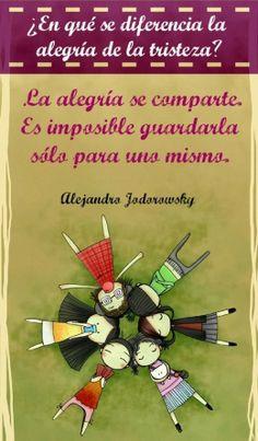 ¿En qué se diferencia la alegría de la tristeza? La alegría se comparte. Es imposible guardarla sólo para uno mismo.  - Alejandro Jodorowsky -