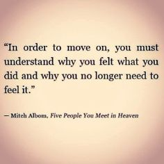 """ In order to move on , you must understand why you felt what you did and why you no longer need to feel it .""  - Mitch Albom"