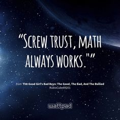 """Screw trust, math always works."""" - from The Good Girl's Bad Boys: The Good, The Bad, And The Bullied (on Wattpad) https://www.wattpad.com/61267634?utm_source=ios&utm_medium=pinterest&utm_content=share_quote&%26wp_page=quote&wp_uname=RedPandaLoli&wp_originator=8j4bb165MNEv9ncfwjz6S9dRR7BnFbA6il%2FM7vO3wK0R%2BgBmcwtpDQCozRp3I%2FRgbDo01KhcKg7hCdHkXjpvtA5mBRBCOXPebw4DB3FNOgh3XC3EDLS%2F3OVUd7hc37PW #quote #wattpad"