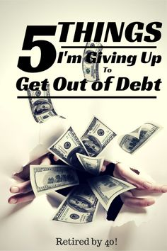5 Things I'm Giving Up To Get Out of Debt! Everyone's sacrifices are different - what are yours? Some people never give up a thing.. Keep shopping and shopping and they get to 50 or 60 and still have huge mortgage and car payments! Forced to work paycheck to paycheck.. Till their 66! When all they had to do was be frugal - for a few years in their twenties or thirties.. payoff all debt, invest heavily then live a great life!!