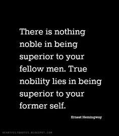There is nothing noble in being superior to your fellow men. True nobility lies in being superior to your former self. ~Ernest Hemingway