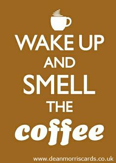... smell the coffee.