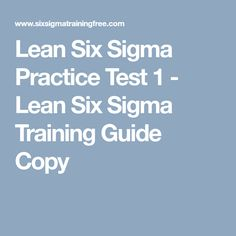 Lean Six Sigma Practice Test 1 - Lean Six Sigma Training Guide Copy