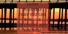 Trust yourself that you can survive and anything you will!