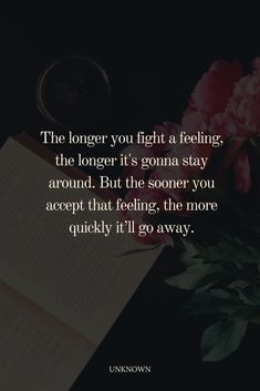 The longer you fight a feeling, the longer it's gonna stay around. But the sooner you accept that feeling, the more quickly it'll go away. #relationship #feelingquote Romantic Quotes For Him, Love Quotes, Girl Struggles, Love You A Lot, Lessons Learned In Life, Miss You, Relationship Quotes, It Hurts, Acting