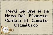http://tecnoautos.com/wp-content/uploads/imagenes/tendencias/thumbs/peru-se-une-a-la-hora-del-planeta-contra-el-cambio-climatico.jpg la Hora del Planeta. Perú se une a la Hora del Planeta contra el cambio climático, Enlaces, Imágenes, Videos y Tweets - http://tecnoautos.com/actualidad/la-hora-del-planeta-peru-se-une-a-la-hora-del-planeta-contra-el-cambio-climatico/