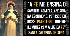 """""""A fé me ensina o caminho; sem ela, andaria na escuridão. Por isso eu disse, Pai eterno, que me ilumines com a luz da fé"""" SantaCatarinadeSena"""