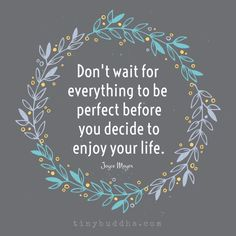 Dont wait for everything to be perfect