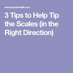3 Tips to Help Tip the Scales (in the Right Direction)