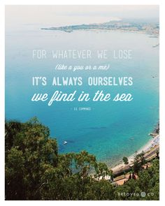 """""""For whatever we lose (like a you or a me) it's always ourselves we find in the sea."""" —E.E. CummingsIsn't it true that the sea has an amazing power to clear our minds"""