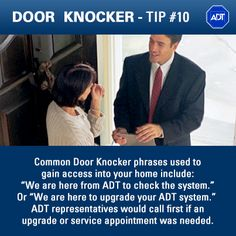"Door Knocker Tip #10: Common Door Knocker phrases used to gain access into your #home include: ""We are here from ADT to check the system."" or ""We are here to upgrade your #ADT system."" ADT security representatives would call first if an upgrade or service appointment was needed. #AlwaysThere #staysafe"