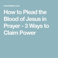 How to Plead the Blood of Jesus in Prayer - 3 Ways to Claim Power