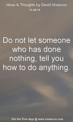Do not let someone who has done nothing, tell you how to do anything. [November 24th 2015] https://www.youtube.com/watch?v=yDOSvF8w1uY