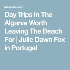 Day Trips In The Algarve Worth Leaving The Beach For   Julie Dawn Fox in Portugal