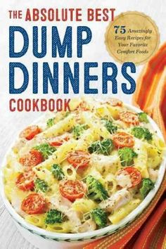 Dump Dinners: The Absolute Best Dump Dinners Cookbook With 75 Amazingly Easy Recipes for Your Favorite Comfort Fo...
