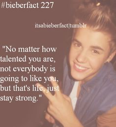 No matter how talented you are, not everybody is going to like you, but that's life, stay strong. Justin Bieber