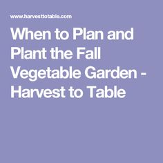 When to Plan and Plant the Fall Vegetable Garden - Harvest to Table