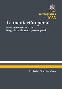 La mediación penal : hacia un modelo de ADR integrado en el sistema procesal penal : (fundamentos, principios, manifestaciones y perspectivas de futuro) / María Isabel González Cano.     Tirant lo Blanch, 2015