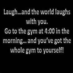 Its true cause I go to the gym at 1am and theres nobody there, I love it!! lol