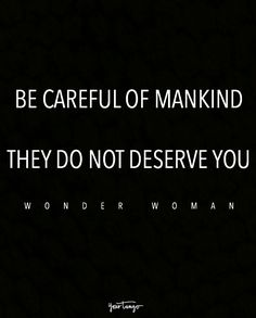 """""""Be careful of mankind. They do not deserve you."""" — Wonder Woman"""